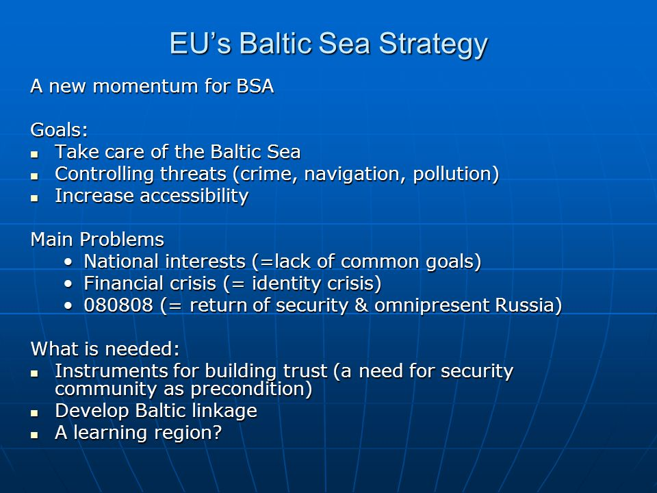 EUs Baltic Sea Strategy A new momentum for BSA Goals: Take care of the Baltic Sea Take care of the Baltic Sea Controlling threats (crime, navigation, pollution) Controlling threats (crime, navigation, pollution) Increase accessibility Increase accessibility Main Problems National interests (=lack of common goals)National interests (=lack of common goals) Financial crisis (= identity crisis)Financial crisis (= identity crisis) (= return of security & omnipresent Russia) (= return of security & omnipresent Russia) What is needed: Instruments for building trust (a need for security community as precondition) Instruments for building trust (a need for security community as precondition) Develop Baltic linkage Develop Baltic linkage A learning region.