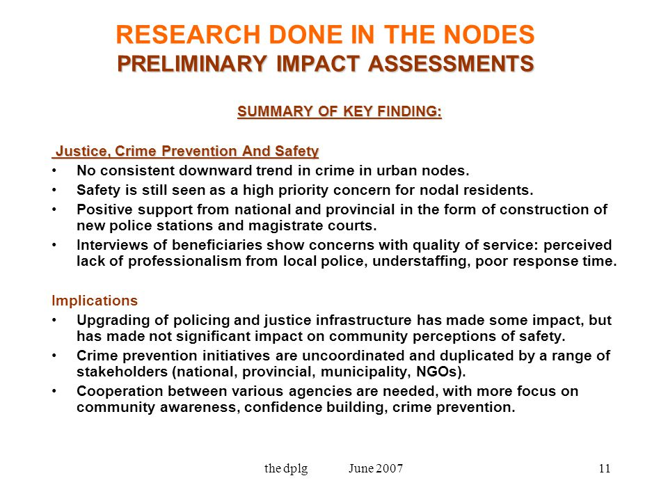 the dplg June 200711 PRELIMINARY IMPACT ASSESSMENTS RESEARCH DONE IN THE NODES PRELIMINARY IMPACT ASSESSMENTS SUMMARY OF KEY FINDING: Justice, Crime Prevention And Safety Justice, Crime Prevention And Safety No consistent downward trend in crime in urban nodes.