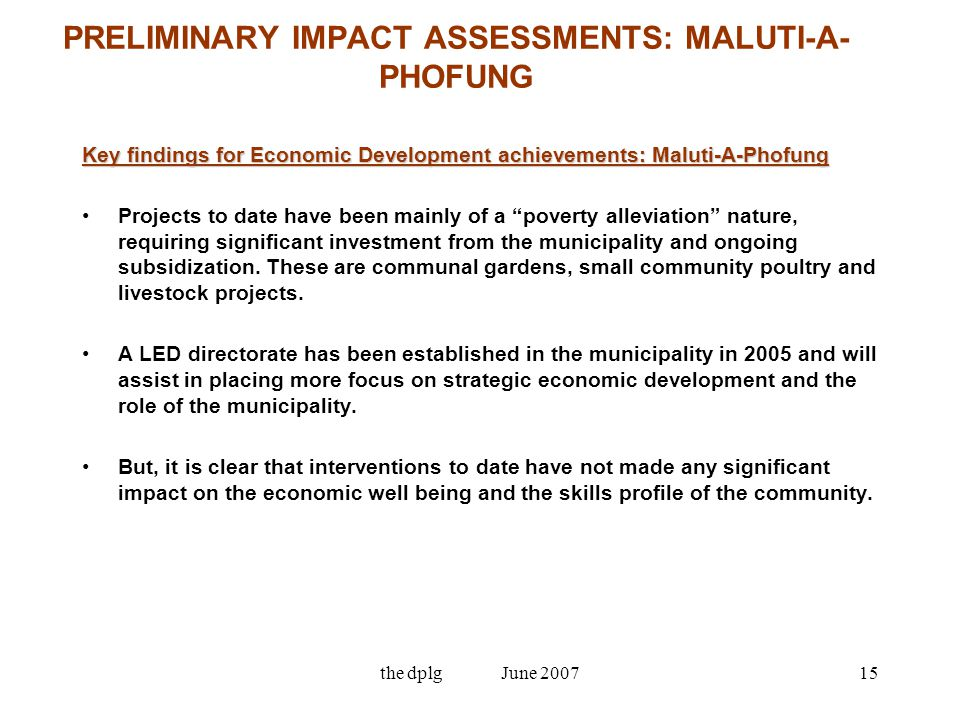 the dplg June 200715 PRELIMINARY IMPACT ASSESSMENTS: MALUTI-A- PHOFUNG Key findings for Economic Development achievements: Maluti-A-Phofung Projects to date have been mainly of a poverty alleviation nature, requiring significant investment from the municipality and ongoing subsidization.
