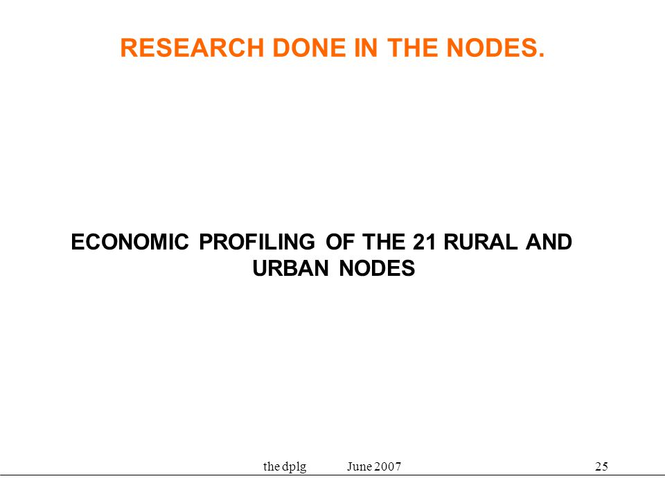 the dplg June 200725 RESEARCH DONE IN THE NODES. ECONOMIC PROFILING OF THE 21 RURAL AND URBAN NODES