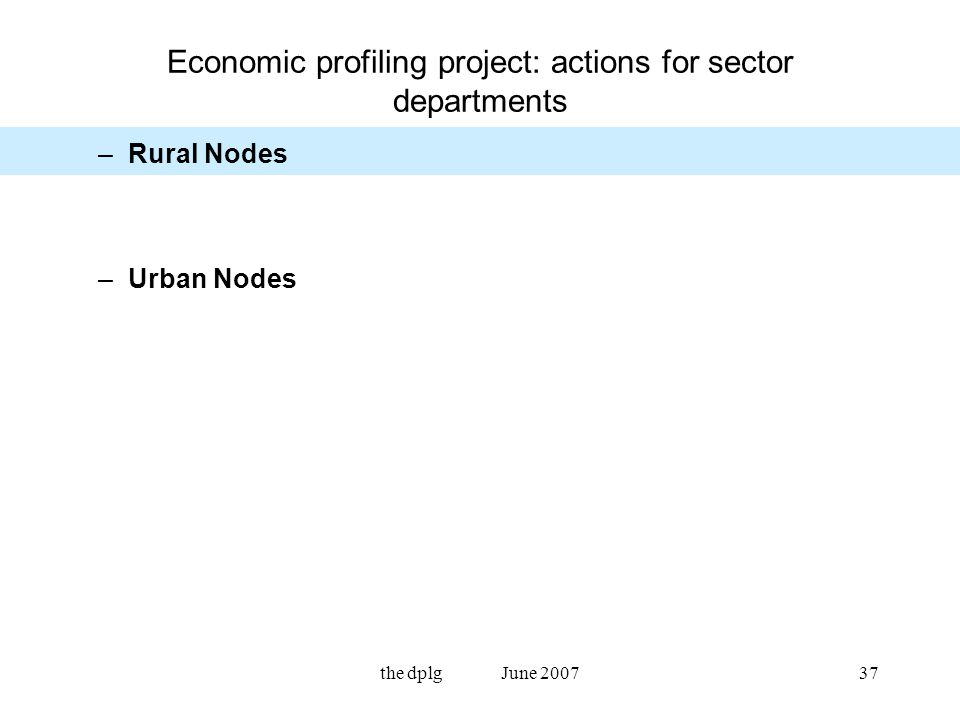the dplg June 200737 Economic profiling project: actions for sector departments –Rural Nodes –Urban Nodes