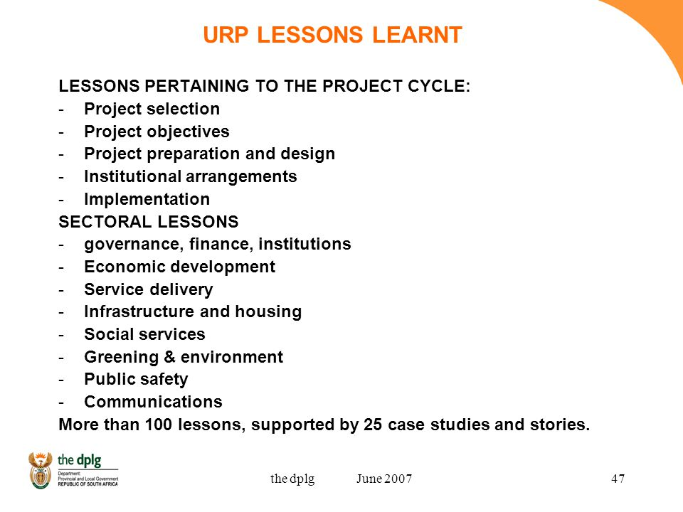 the dplg June 200747 URP LESSONS LEARNT LESSONS PERTAINING TO THE PROJECT CYCLE: -Project selection -Project objectives -Project preparation and design -Institutional arrangements -Implementation SECTORAL LESSONS -governance, finance, institutions -Economic development -Service delivery -Infrastructure and housing -Social services -Greening & environment -Public safety -Communications More than 100 lessons, supported by 25 case studies and stories.