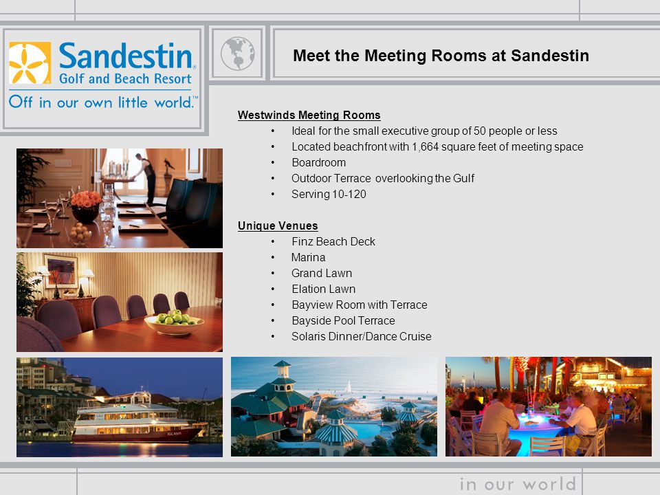 Meet the Meeting Rooms at Sandestin Westwinds Meeting Rooms Ideal for the small executive group of 50 people or less Located beachfront with 1,664 square feet of meeting space Boardroom Outdoor Terrace overlooking the Gulf Serving Unique Venues Finz Beach Deck Marina Grand Lawn Elation Lawn Bayview Room with Terrace Bayside Pool Terrace Solaris Dinner/Dance Cruise