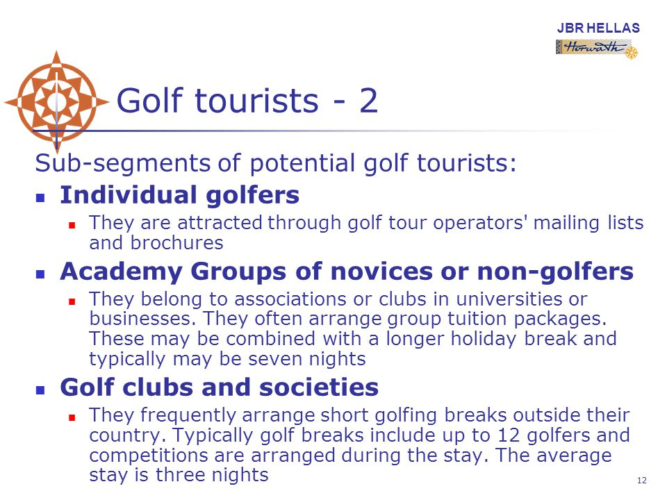 JBR HELLAS 12 Golf tourists - 2 Sub-segments of potential golf tourists: Individual golfers They are attracted through golf tour operators mailing lists and brochures Academy Groups of novices or non-golfers They belong to associations or clubs in universities or businesses.