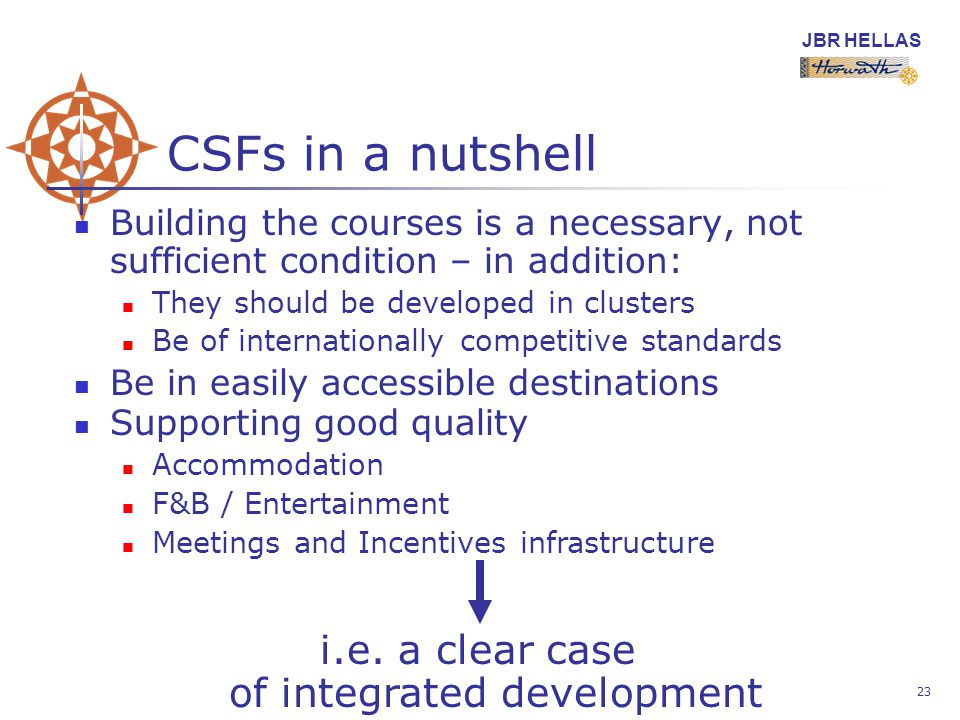 JBR HELLAS 23 CSFs in a nutshell Building the courses is a necessary, not sufficient condition – in addition: They should be developed in clusters Be of internationally competitive standards Be in easily accessible destinations Supporting good quality Accommodation F&B / Entertainment Meetings and Incentives infrastructure i.e.