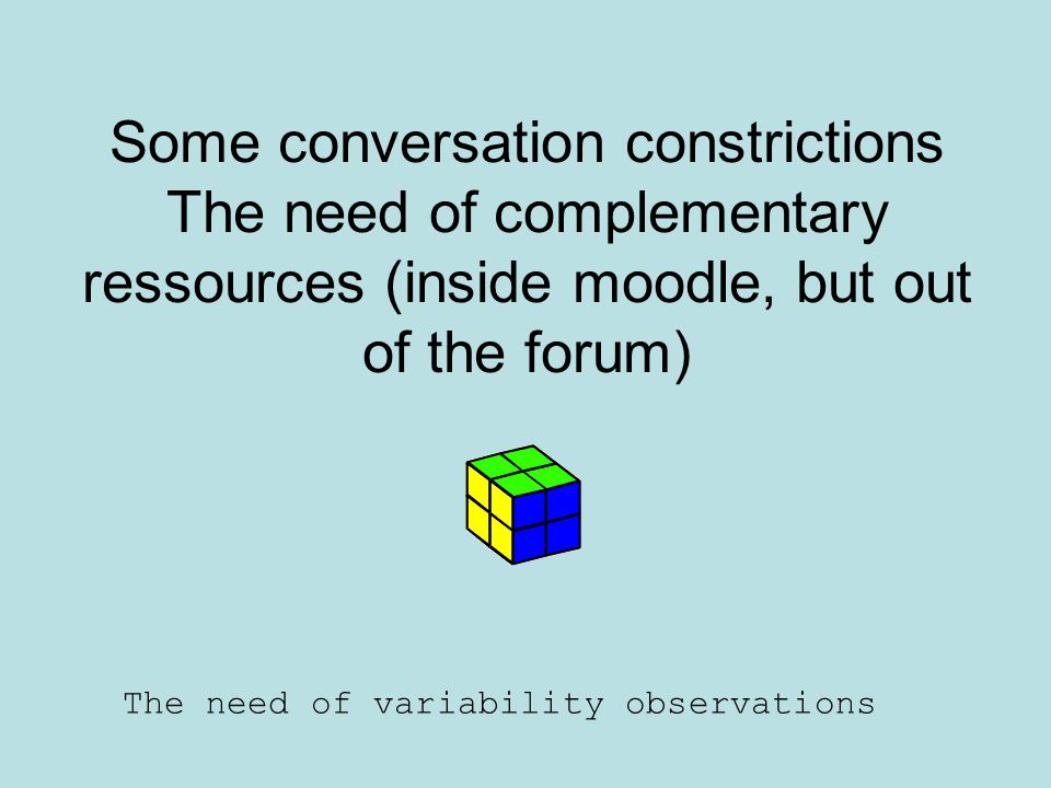 Some conversation constrictions The need of complementary ressources (inside moodle, but out of the forum) The need of variability observations