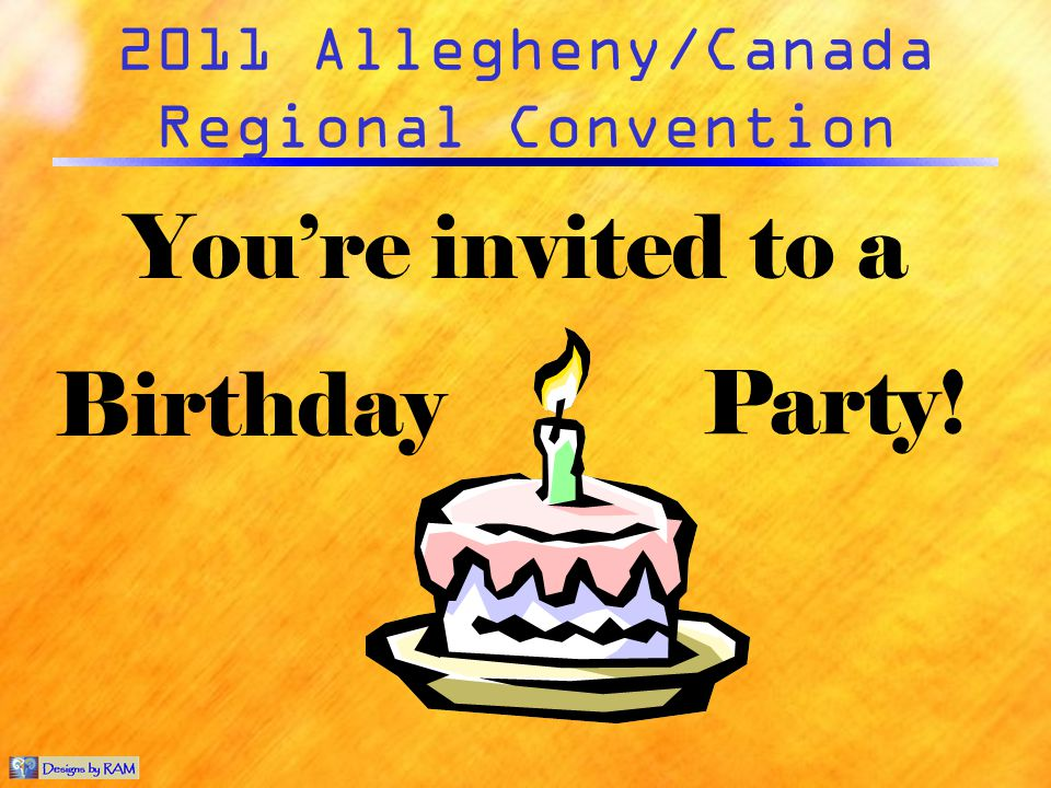 2011 Allegheny/Canada Regional Convention Youre invited to a Birthday Party!