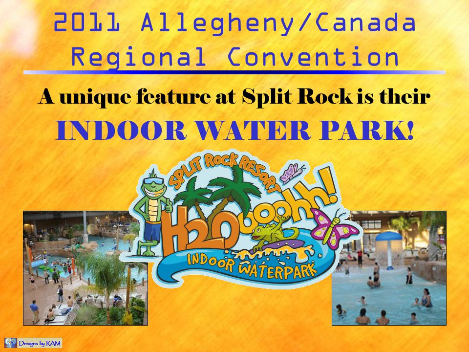 2011 Allegheny/Canada Regional Convention A unique feature at Split Rock is their INDOOR WATER PARK!