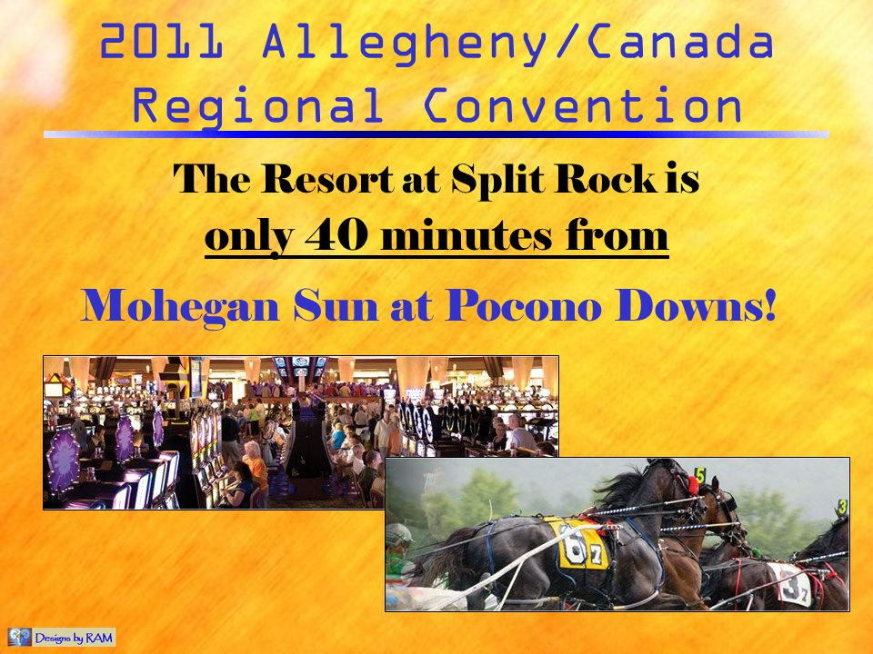 2011 Allegheny/Canada Regional Convention The Resort at Split Rock is only 40 minutes from Mohegan Sun at Pocono Downs!