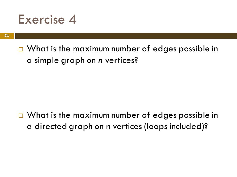 Exercise 4 21 What is the maximum number of edges possible in a simple graph on n vertices? What is the maximum number of edges possible in a directed