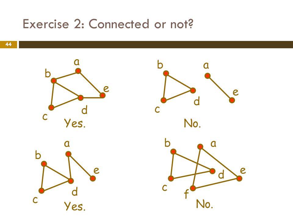 Exercise 2: Connected or not? 44 d a b c e Yes. d ab c e No. d a b c e Yes. d ab c e f No.