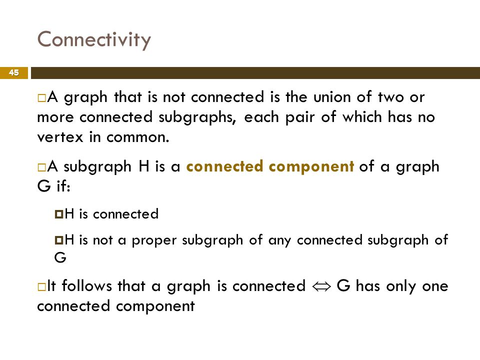 Connectivity 45 A graph that is not connected is the union of two or more connected subgraphs, each pair of which has no vertex in common. A subgraph