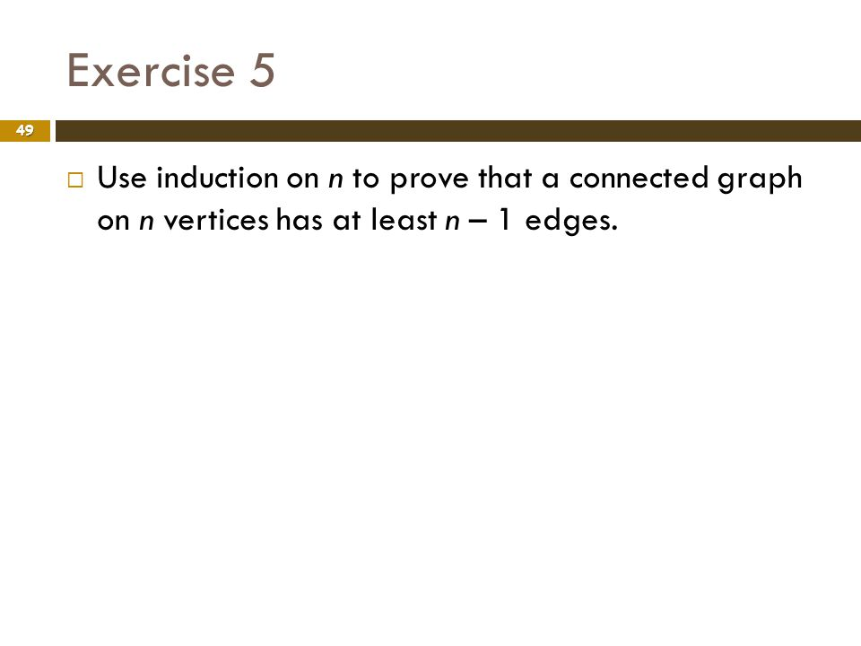 Exercise 5 49 Use induction on n to prove that a connected graph on n vertices has at least n – 1 edges.