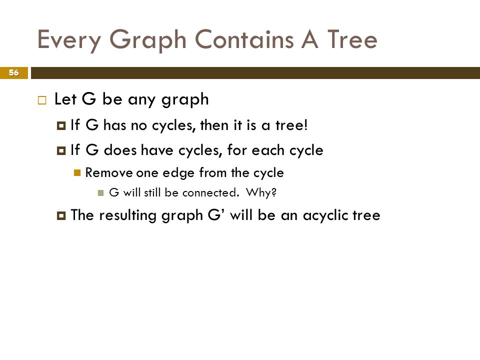 Every Graph Contains A Tree 56 Let G be any graph If G has no cycles, then it is a tree! If G does have cycles, for each cycle Remove one edge from th