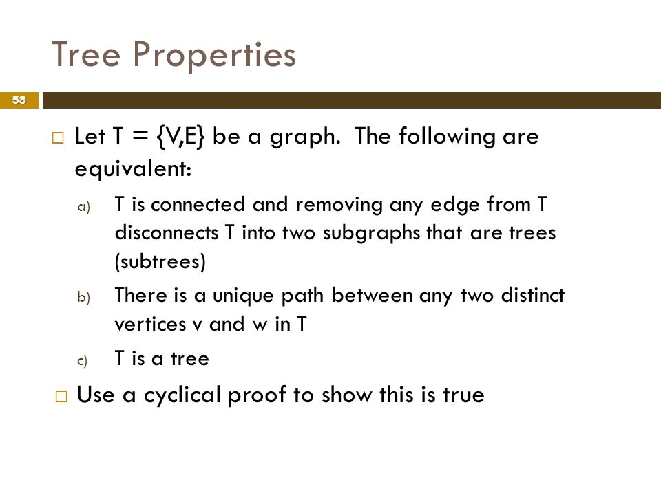 Tree Properties 58 Let T = {V,E} be a graph. The following are equivalent: a) T is connected and removing any edge from T disconnects T into two subgr