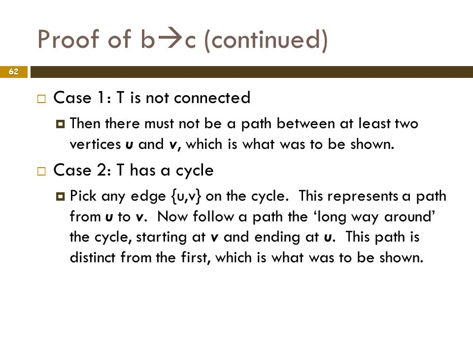Proof of b c (continued) 62 Case 1: T is not connected Then there must not be a path between at least two vertices u and v, which is what was to be sh
