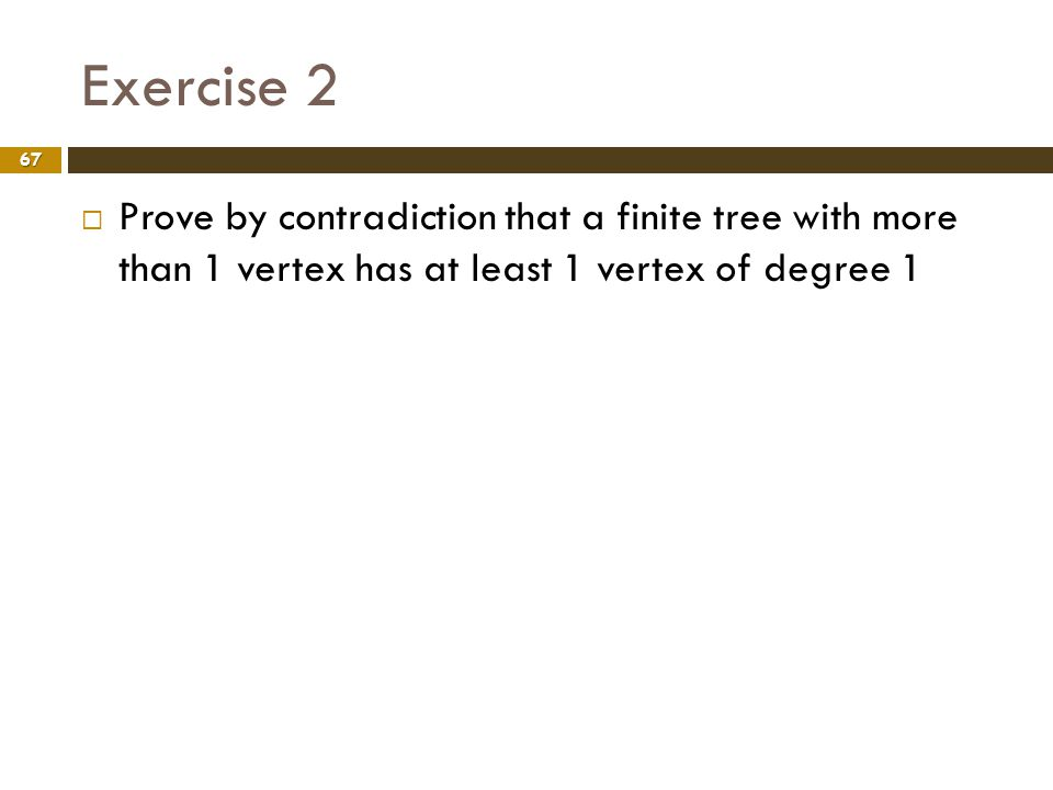 Exercise 2 67 Prove by contradiction that a finite tree with more than 1 vertex has at least 1 vertex of degree 1