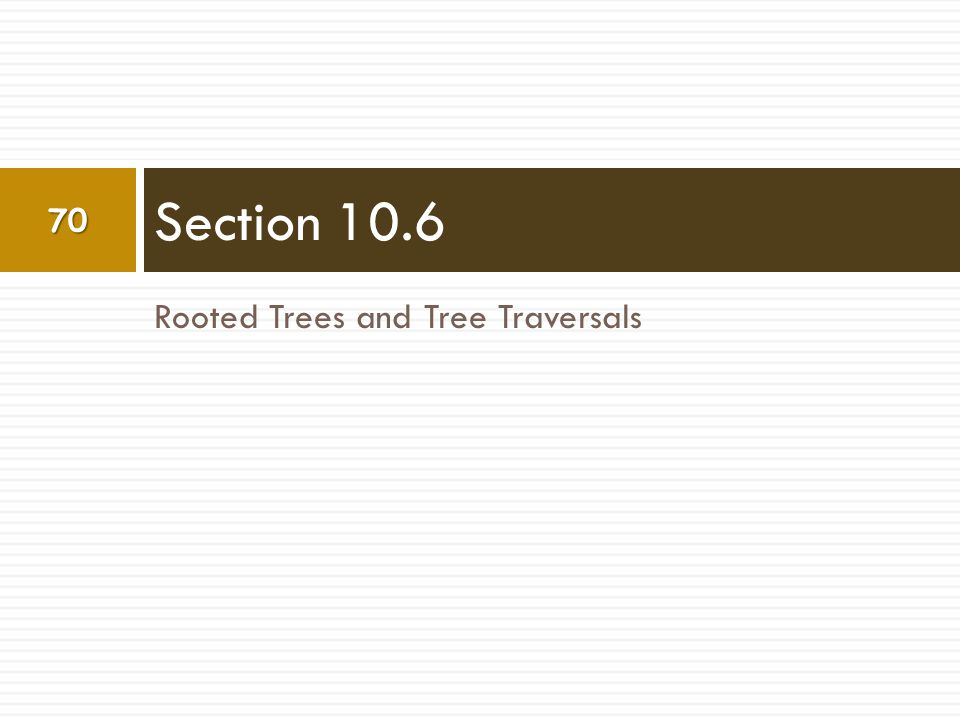 Rooted Trees and Tree Traversals Section 10.6 70