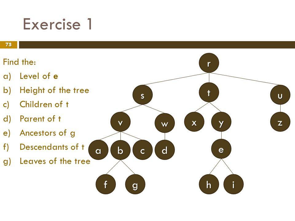Exercise 1 73 e v w r s x t z u y ih dc b a gf Find the: a) a)Level of e b) b)Height of the tree c) c)Children of t d) d)Parent of t e) e)Ancestors of
