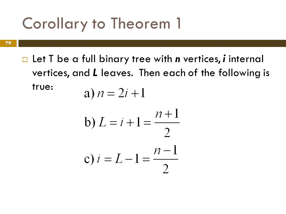 Corollary to Theorem 1 79 Let T be a full binary tree with n vertices, i internal vertices, and L leaves. Then each of the following is true:
