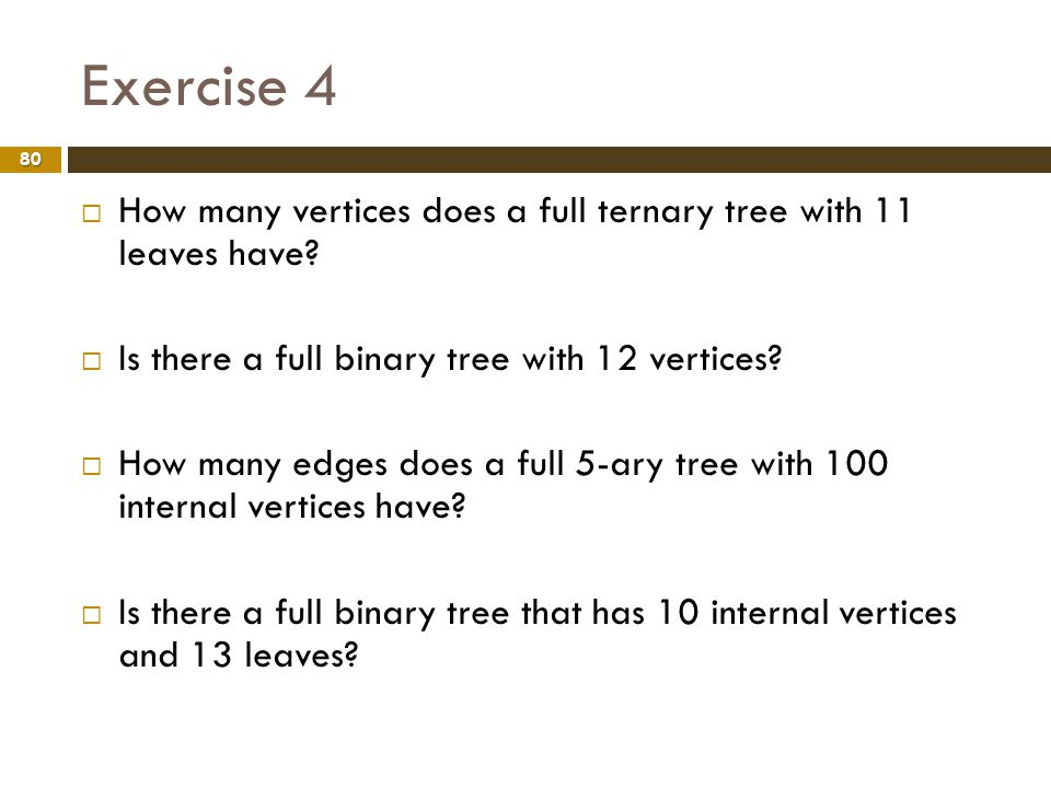 Exercise 4 80 How many vertices does a full ternary tree with 11 leaves have? Is there a full binary tree with 12 vertices? How many edges does a full