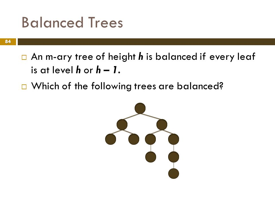Balanced Trees 84 An m-ary tree of height h is balanced if every leaf is at level h or h – 1. Which of the following trees are balanced?