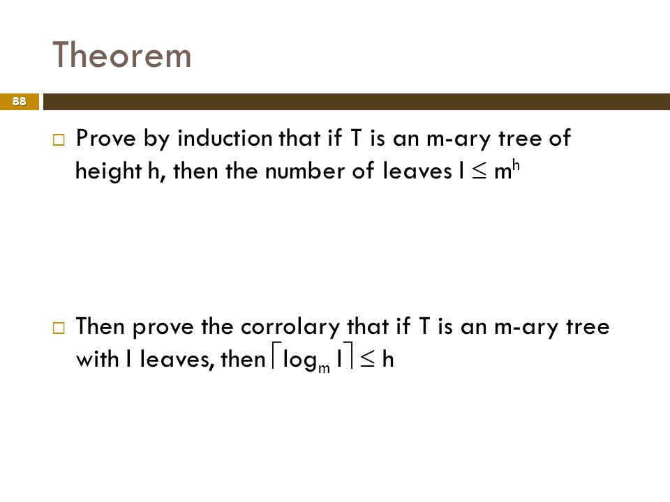 Theorem 88 Prove by induction that if T is an m-ary tree of height h, then the number of leaves l m h Then prove the corrolary that if T is an m-ary t