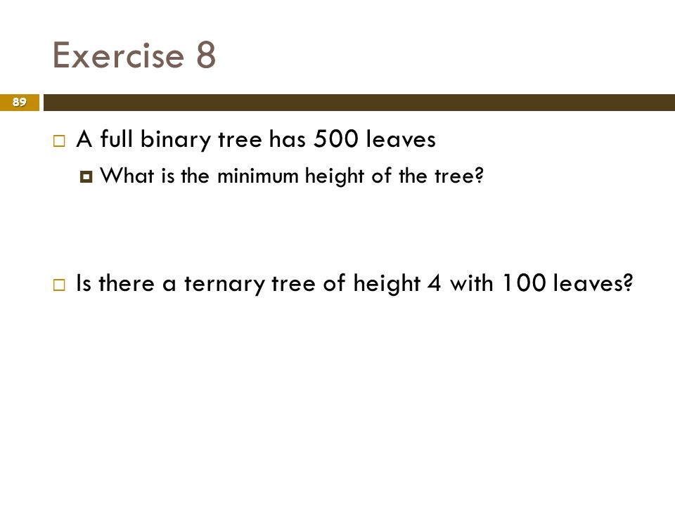 Exercise 8 89 A full binary tree has 500 leaves What is the minimum height of the tree? Is there a ternary tree of height 4 with 100 leaves?
