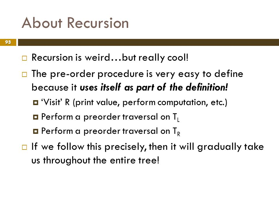 About Recursion 93 Recursion is weird…but really cool! The pre-order procedure is very easy to define because it uses itself as part of the definition