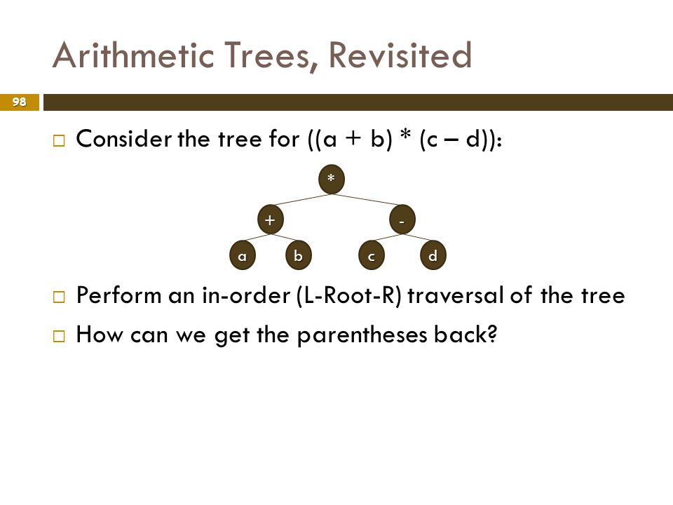 Arithmetic Trees, Revisited 98 Consider the tree for ((a + b) * (c – d)): Perform an in-order (L-Root-R) traversal of the tree How can we get the pare