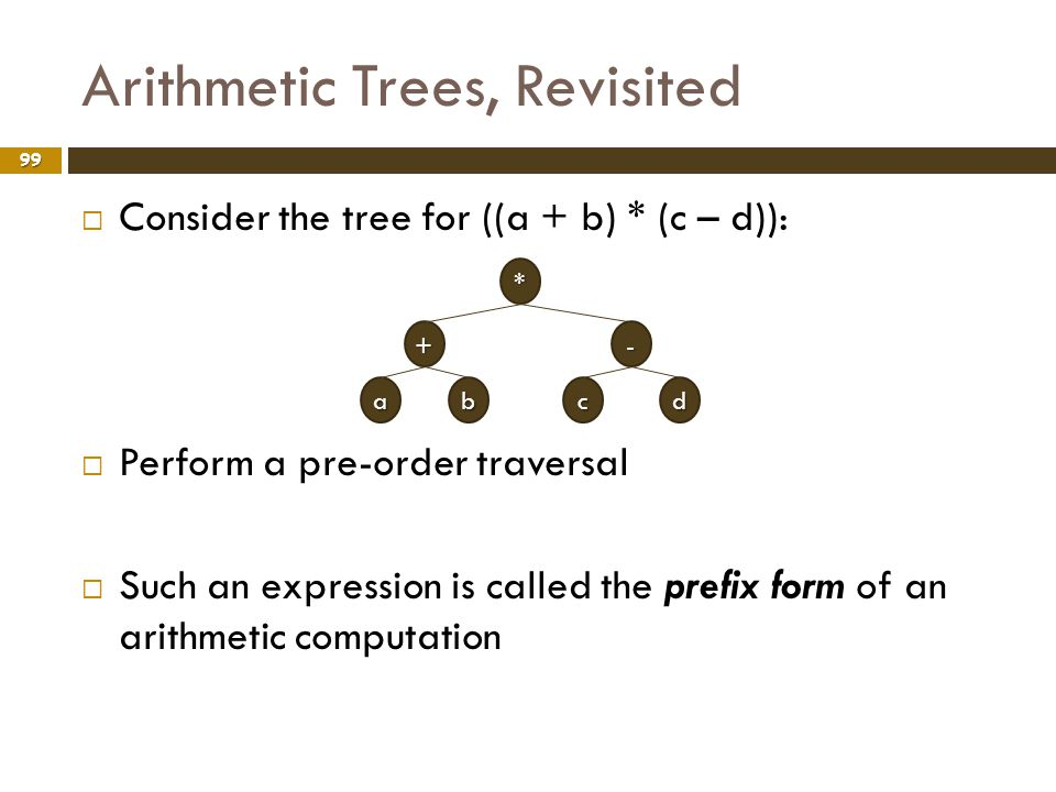 Arithmetic Trees, Revisited 99 Consider the tree for ((a + b) * (c – d)): Perform a pre-order traversal Such an expression is called the prefix form o