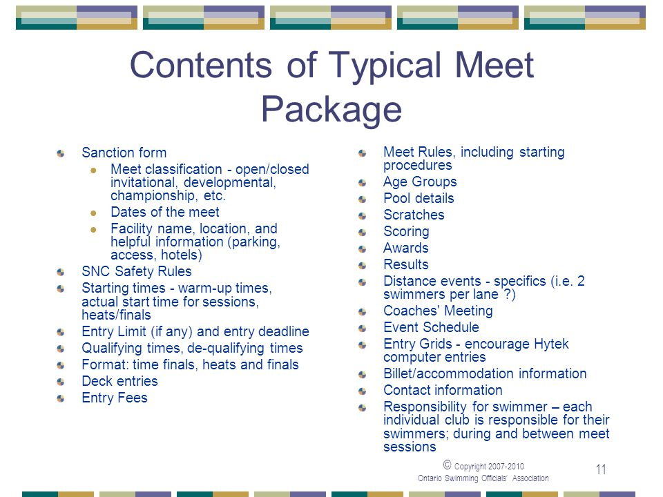 © Copyright Ontario Swimming Officials Association 11 Contents of Typical Meet Package Sanction form Meet classification - open/closed invitational, developmental, championship, etc.