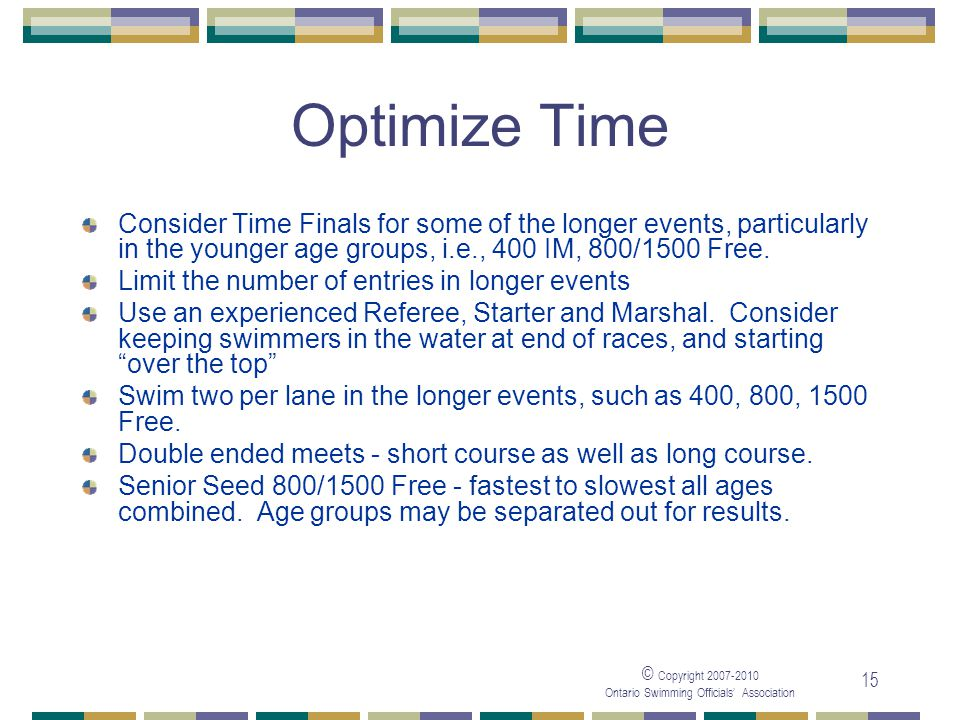 © Copyright Ontario Swimming Officials Association 15 Optimize Time Consider Time Finals for some of the longer events, particularly in the younger age groups, i.e., 400 IM, 800/1500 Free.