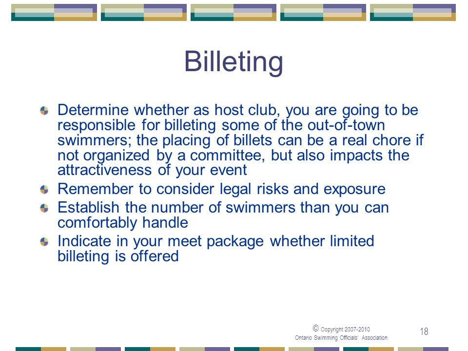 © Copyright Ontario Swimming Officials Association 18 Billeting Determine whether as host club, you are going to be responsible for billeting some of the out-of-town swimmers; the placing of billets can be a real chore if not organized by a committee, but also impacts the attractiveness of your event Remember to consider legal risks and exposure Establish the number of swimmers than you can comfortably handle Indicate in your meet package whether limited billeting is offered