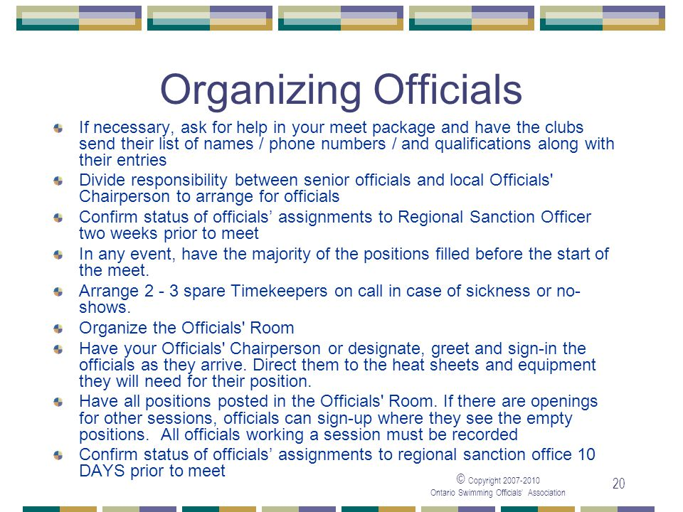 © Copyright Ontario Swimming Officials Association 20 Organizing Officials If necessary, ask for help in your meet package and have the clubs send their list of names / phone numbers / and qualifications along with their entries Divide responsibility between senior officials and local Officials Chairperson to arrange for officials Confirm status of officials assignments to Regional Sanction Officer two weeks prior to meet In any event, have the majority of the positions filled before the start of the meet.