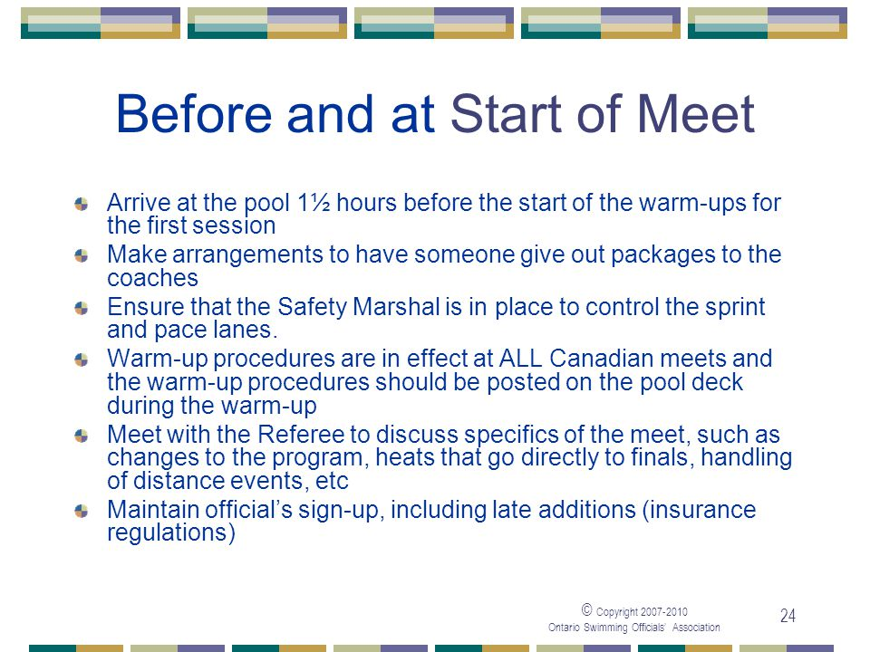 © Copyright Ontario Swimming Officials Association 24 Before and at Start of Meet Arrive at the pool 1½ hours before the start of the warm-ups for the first session Make arrangements to have someone give out packages to the coaches Ensure that the Safety Marshal is in place to control the sprint and pace lanes.
