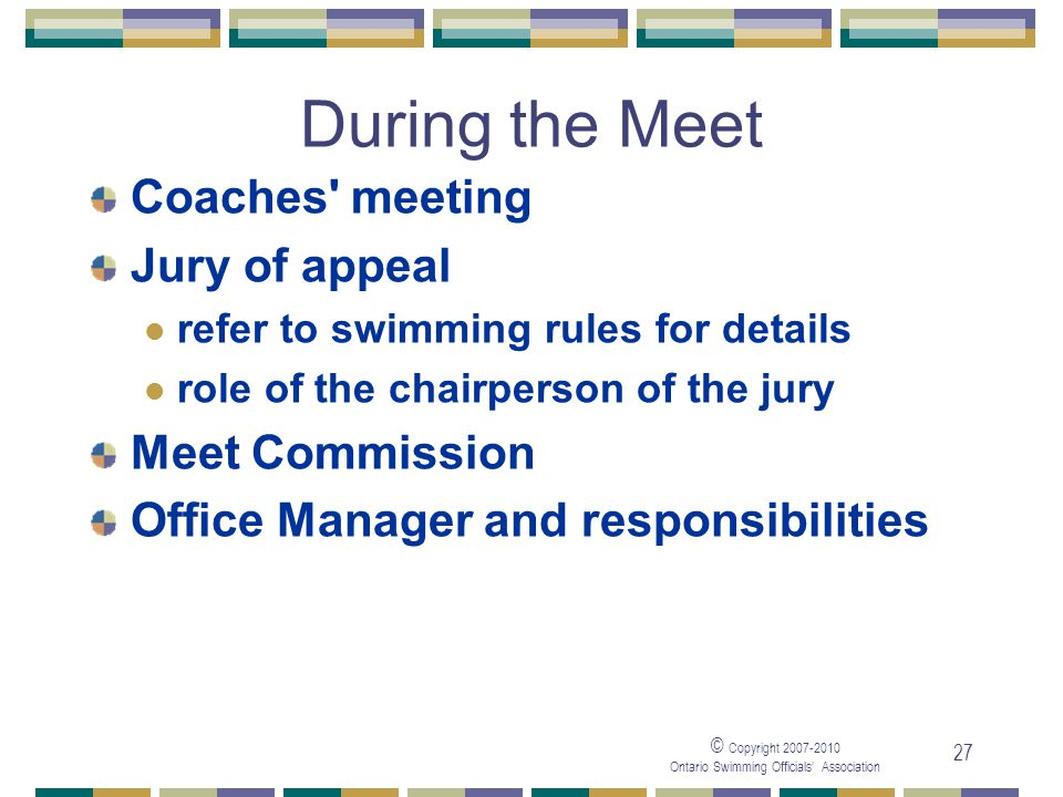 © Copyright Ontario Swimming Officials Association 27 During the Meet Coaches meeting Jury of appeal refer to swimming rules for details role of the chairperson of the jury Meet Commission Office Manager and responsibilities