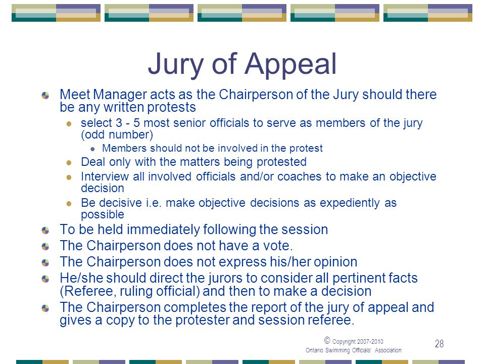 © Copyright Ontario Swimming Officials Association 28 Jury of Appeal Meet Manager acts as the Chairperson of the Jury should there be any written protests select most senior officials to serve as members of the jury (odd number) Members should not be involved in the protest Deal only with the matters being protested Interview all involved officials and/or coaches to make an objective decision Be decisive i.e.