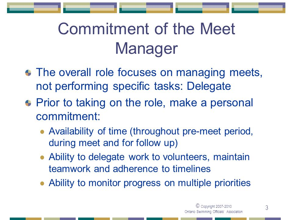 © Copyright Ontario Swimming Officials Association 3 Commitment of the Meet Manager The overall role focuses on managing meets, not performing specific tasks: Delegate Prior to taking on the role, make a personal commitment: Availability of time (throughout pre-meet period, during meet and for follow up) Ability to delegate work to volunteers, maintain teamwork and adherence to timelines Ability to monitor progress on multiple priorities
