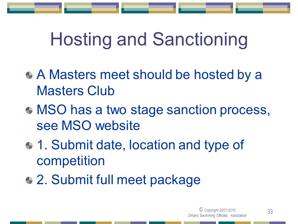 © Copyright Ontario Swimming Officials Association 33 Hosting and Sanctioning A Masters meet should be hosted by a Masters Club MSO has a two stage sanction process, see MSO website 1.
