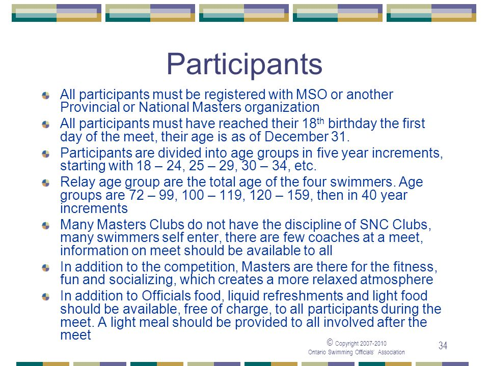 © Copyright Ontario Swimming Officials Association 34 Participants All participants must be registered with MSO or another Provincial or National Masters organization All participants must have reached their 18 th birthday the first day of the meet, their age is as of December 31.