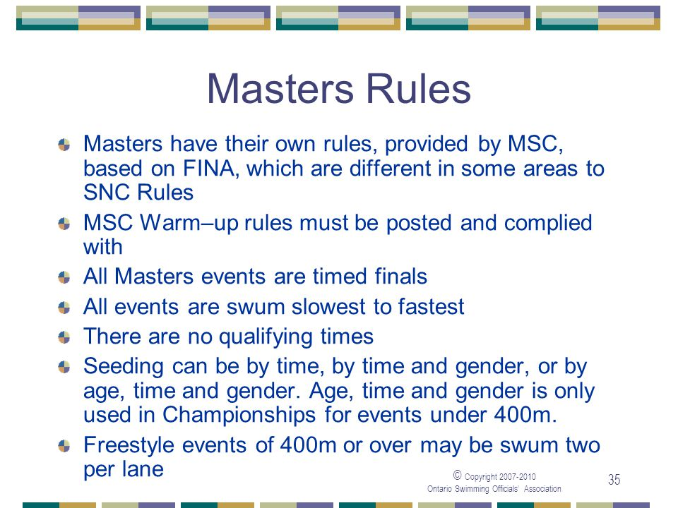 © Copyright Ontario Swimming Officials Association 35 Masters Rules Masters have their own rules, provided by MSC, based on FINA, which are different in some areas to SNC Rules MSC Warm–up rules must be posted and complied with All Masters events are timed finals All events are swum slowest to fastest There are no qualifying times Seeding can be by time, by time and gender, or by age, time and gender.