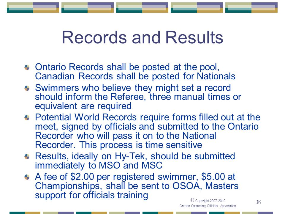 © Copyright Ontario Swimming Officials Association 36 Records and Results Ontario Records shall be posted at the pool, Canadian Records shall be posted for Nationals Swimmers who believe they might set a record should inform the Referee, three manual times or equivalent are required Potential World Records require forms filled out at the meet, signed by officials and submitted to the Ontario Recorder who will pass it on to the National Recorder.