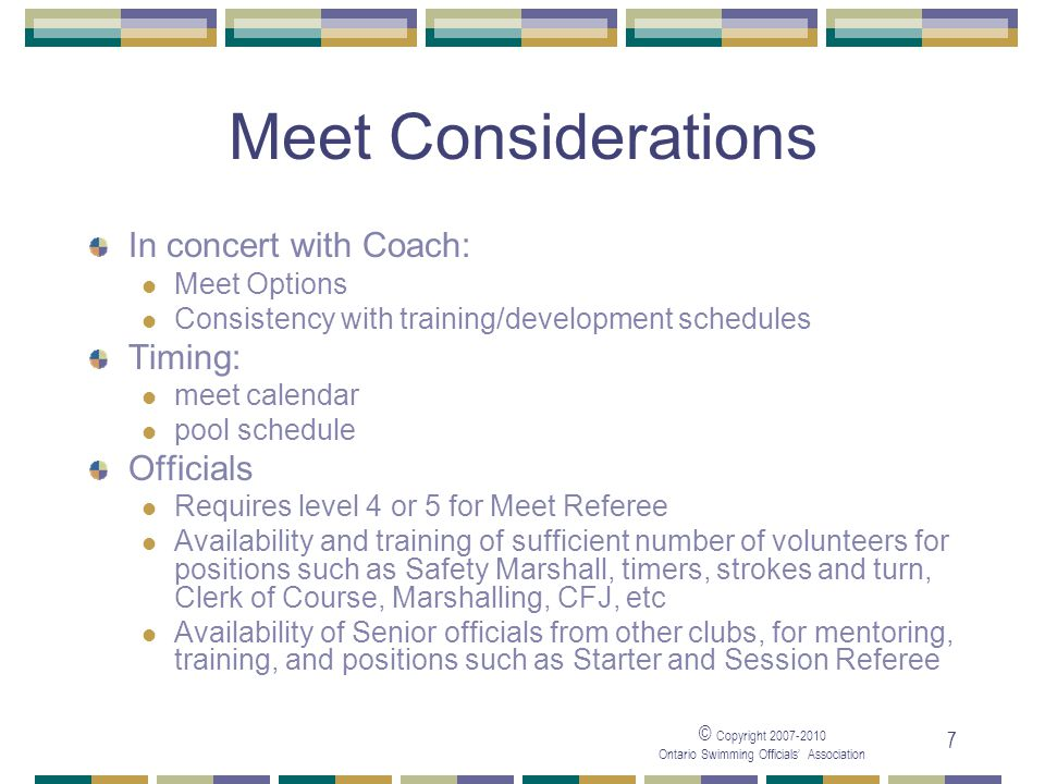 © Copyright Ontario Swimming Officials Association 7 Meet Considerations In concert with Coach: Meet Options Consistency with training/development schedules Timing: meet calendar pool schedule Officials Requires level 4 or 5 for Meet Referee Availability and training of sufficient number of volunteers for positions such as Safety Marshall, timers, strokes and turn, Clerk of Course, Marshalling, CFJ, etc Availability of Senior officials from other clubs, for mentoring, training, and positions such as Starter and Session Referee