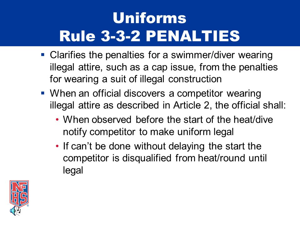 Uniforms Rule 3-3-2 PENALTIES When observed after start of heat/dive the competitor is disqualified at completion of the heat/dive Performance results nullified and competitor is not eligible until in legal attire