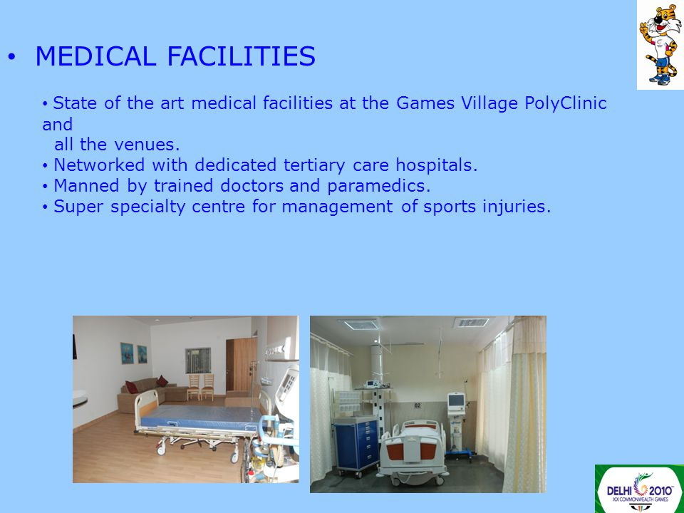 MEDICAL FACILITIES State of the art medical facilities at the Games Village PolyClinic and all the venues. Networked with dedicated tertiary care hosp