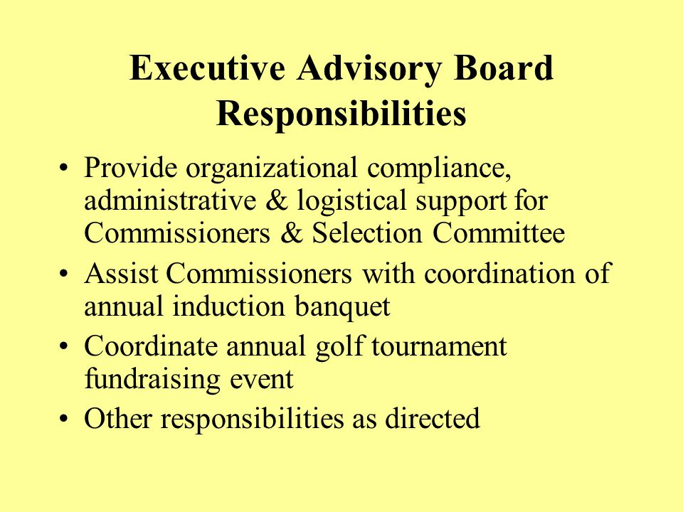 Executive Advisory Board Responsibilities Provide organizational compliance, administrative & logistical support for Commissioners & Selection Committee Assist Commissioners with coordination of annual induction banquet Coordinate annual golf tournament fundraising event Other responsibilities as directed