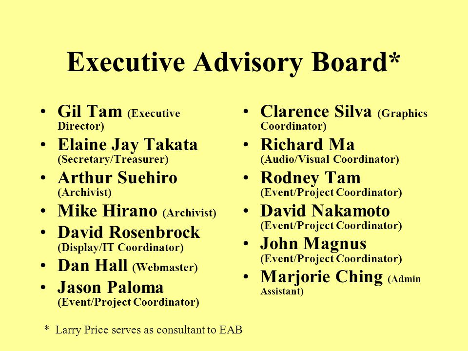 Executive Advisory Board* Gil Tam (Executive Director) Elaine Jay Takata (Secretary/Treasurer) Arthur Suehiro (Archivist) Mike Hirano (Archivist) David Rosenbrock (Display/IT Coordinator) Dan Hall (Webmaster) Jason Paloma (Event/Project Coordinator) Clarence Silva (Graphics Coordinator) Richard Ma (Audio/Visual Coordinator) Rodney Tam (Event/Project Coordinator) David Nakamoto (Event/Project Coordinator) John Magnus (Event/Project Coordinator) Marjorie Ching (Admin Assistant) * Larry Price serves as consultant to EAB
