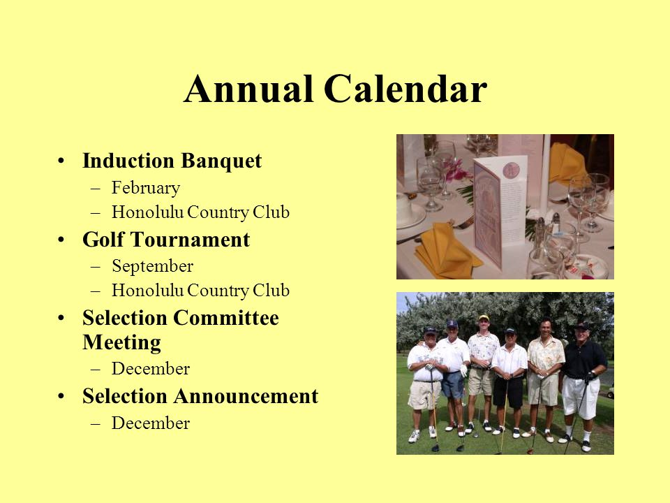 Annual Calendar Induction Banquet –February –Honolulu Country Club Golf Tournament –September –Honolulu Country Club Selection Committee Meeting –December Selection Announcement –December