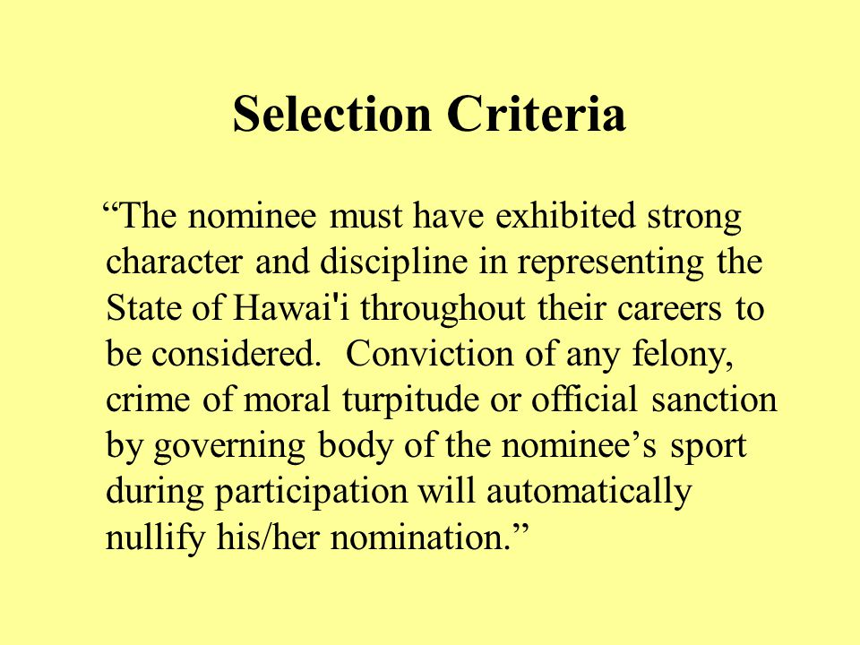 Selection Criteria The nominee must have exhibited strong character and discipline in representing the State of Hawai i throughout their careers to be considered.